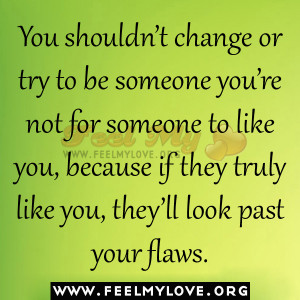 ... you're not for someone to like you, because if they truly like you