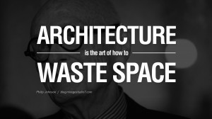 Architecture is the art of how to waste space. - Philip Johnson Quotes ...