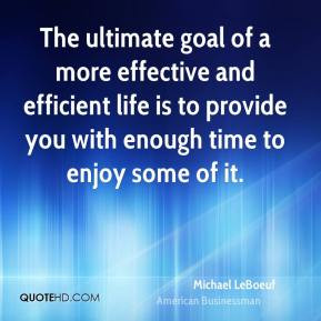 The ultimate goal of a more effective and efficient life is to provide ...