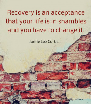 Recovery is an acceptance that your life is in shambles and you ...