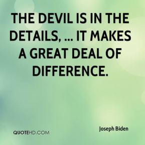 The devil is in the details, ... It makes a great deal of difference.