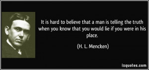 It is hard to believe that a man is telling the truth when you know ...