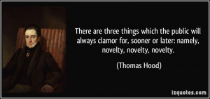 ... for, sooner or later: namely, novelty, novelty, novelty. - Thomas Hood