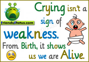 ... isn't a sign of weakness. From birth, it shows us we are alive