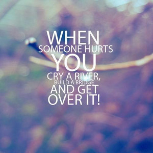 When someone hurts you, cry a river, build a bridge and get over it