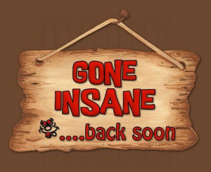 Funny quote: Gone Insane . . . back soon.