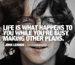 Life is what happens when you're busy making other plans""