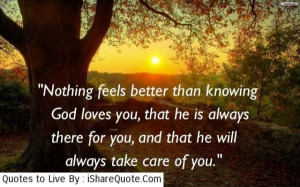 better than knowing God loves you, that he is always there for you ...