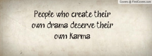 people who create their own drama , Pictures , deserve their own karma ...