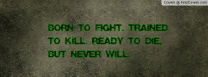 born to fight. trained to kill. ready to die , Pictures , but never ...