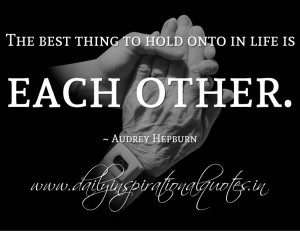 The best thing to hold onto in life is each other. ~ Audrey Hepburn ...