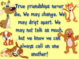 True friends never die, we may change. We may drift apart. We may no ...