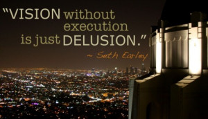 Vision without execution is just delusion - Seth Earley