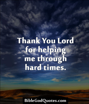 Thank you Lord for helping me through hard times.