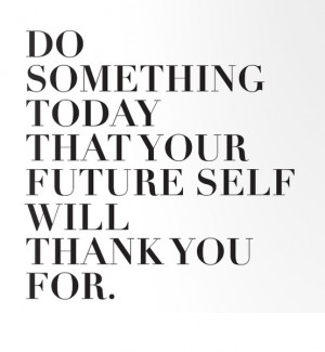 Do Something Today Your Future Self Will Thank You For