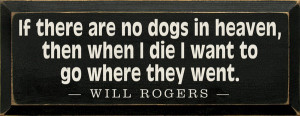 If there are no dogs in heaven, then when I die I want to go where ...
