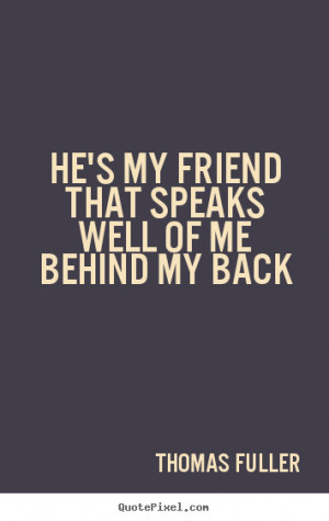 ... friendship - He's my friend that speaks well of me behind my back