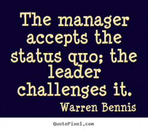 quotes about inspirational - The manager accepts the status quo ...