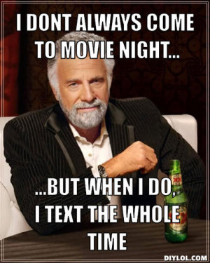 dont always come to movie night..., ...But when I do, I text the ...