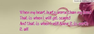 When my heart hurts worse than my headThat is when I will get ...