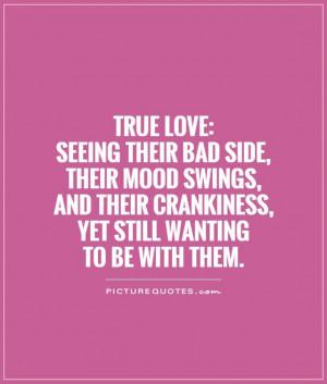 True Love:Seeing their bad side, their mood swings, and their ...