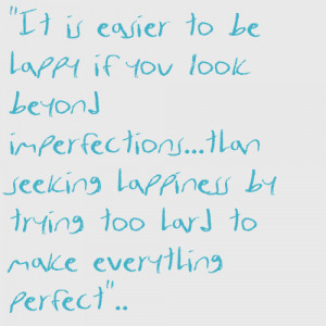 It is easier to be happy if you look beyond imperfections..than ...