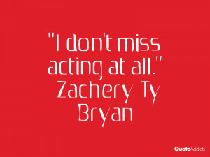 zachery ty bryan quotes i don t miss acting at all zachery ty bryan