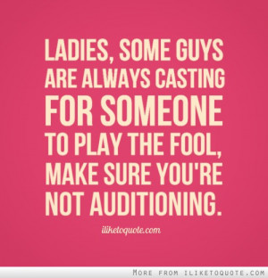 Ladies, some guys are always casting for someone to play the fool ...