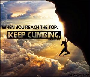 """When you reach the top, keep climbing."""""""