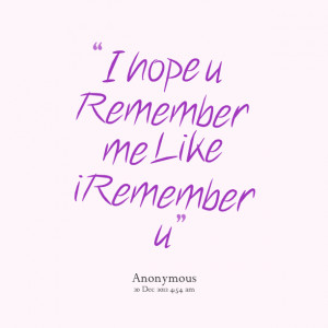 Quotes Picture: i hope u remember me like i remember u