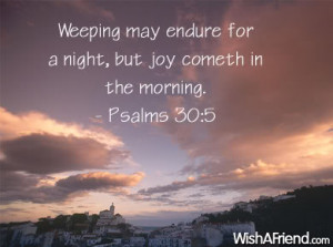 ... May Endure For A Night, But Joy Cometh In The Morning - Bible Quote