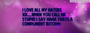 ... you call me stupid i say haha thats a compliment bitch(: , Pictures