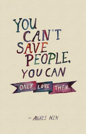 You can't save people, you can only love them. - Anais Nin