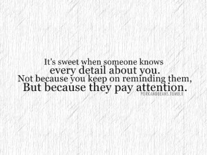 ... when someone knows every detail about you because of paying attention