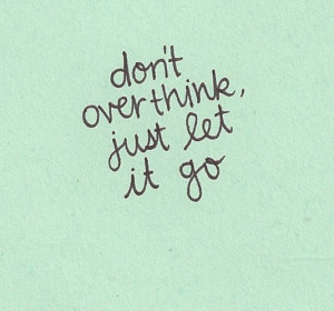 don't over think just let it go_