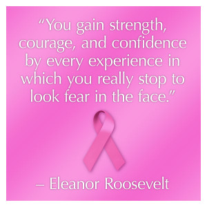 "breast cancer quotes ""You gain strength, courage, and confidence by ..."