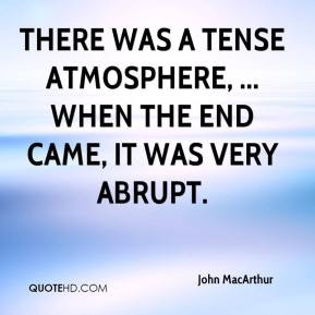 ... , ... When the end came, it was very abrupt. - John MacArthur