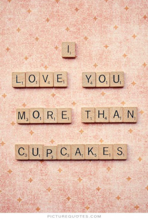 Funny Cupcake Quotes And Sayings I love you more than cupcakes.