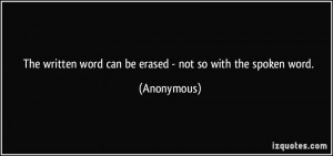 ... written word can be erased - not so with the spoken word. - Anonymous
