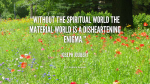 without the spiritual world the material world is a disheartening