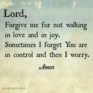Lord forgive me for not walking in love and in joy. sometimes i forget ...