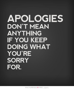 Apologies don't mean anything if you keep doing what you're sorry for ...