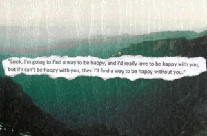 ... Quotes: Look i'm going to find a way to be happy, and i'd really