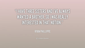 have three sisters and I've always wanted a brother, so I was really ...