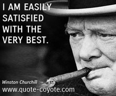 ... Winston Churchill quotes - I am easily satisfied with the very best