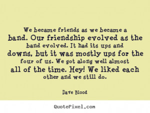 We became friends as we became a band. Our friendship evolved as the ...