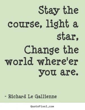Richard Le Gallienne picture quotes - Stay the course, light a star ...