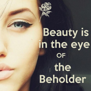 Beauty is in the eye of the beholder. Picture Quote #3