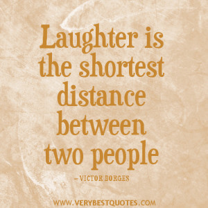 Laughter is the shortest distance between two people — VICTOR BORGES