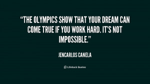 The Olympics show that your dream can come true if you work hard. It's ...